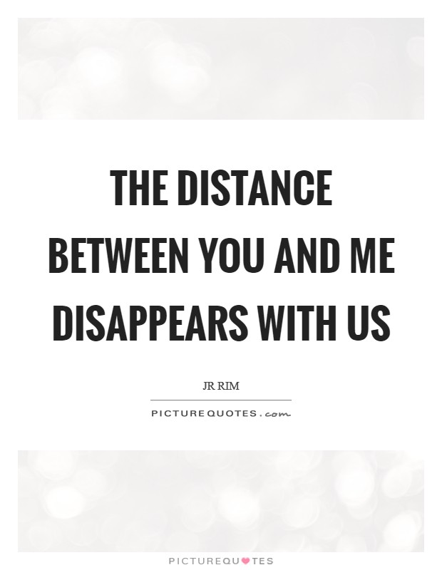 The distance between you and me disappears with us Picture Quote #1