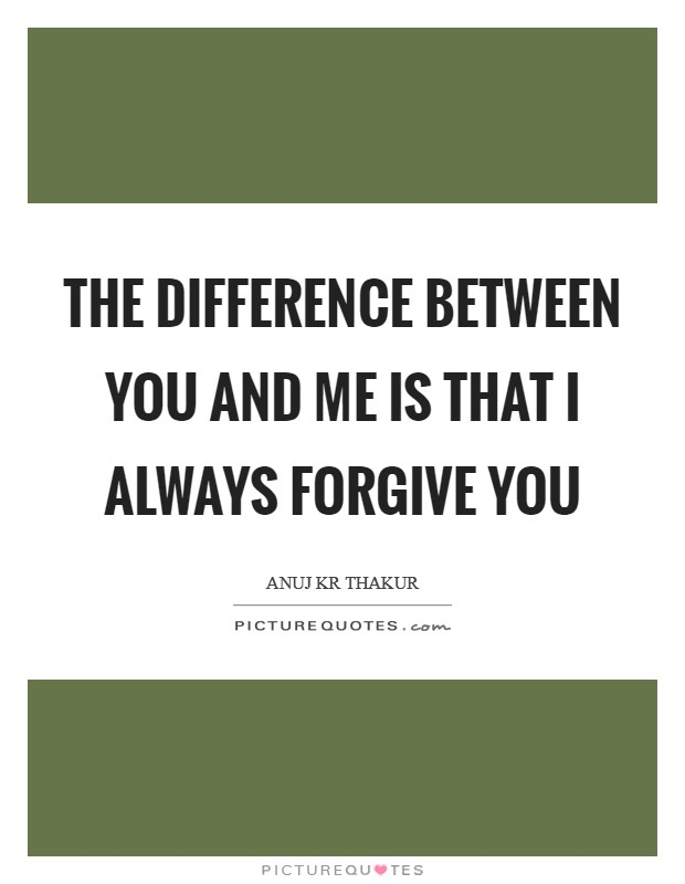 The difference between you and me is that I always forgive you Picture Quote #1