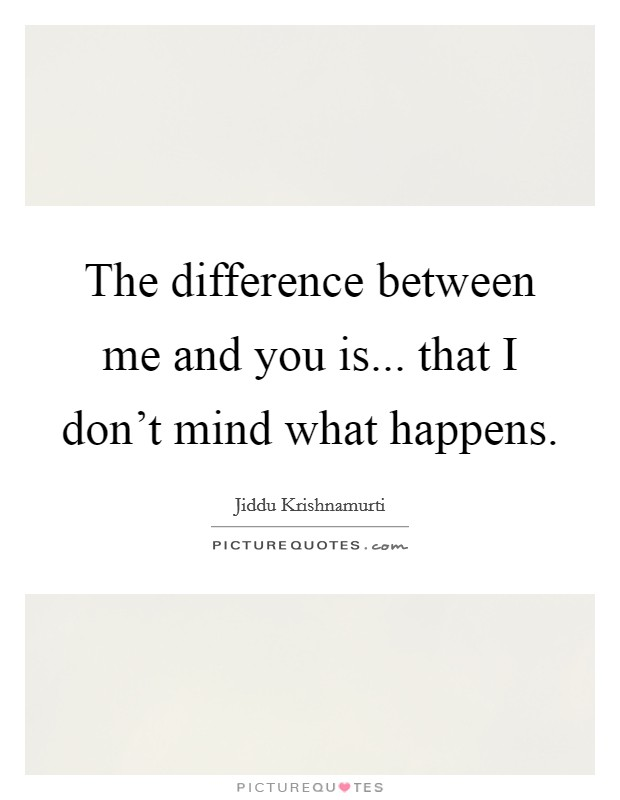 The difference between me and you is... that I don't mind what happens Picture Quote #1