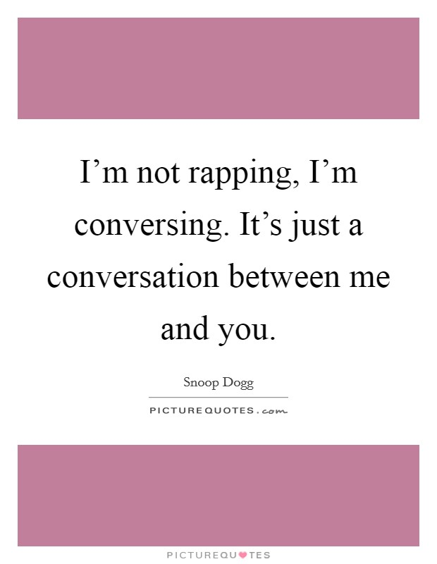 I'm not rapping, I'm conversing. It's just a conversation between me and you Picture Quote #1
