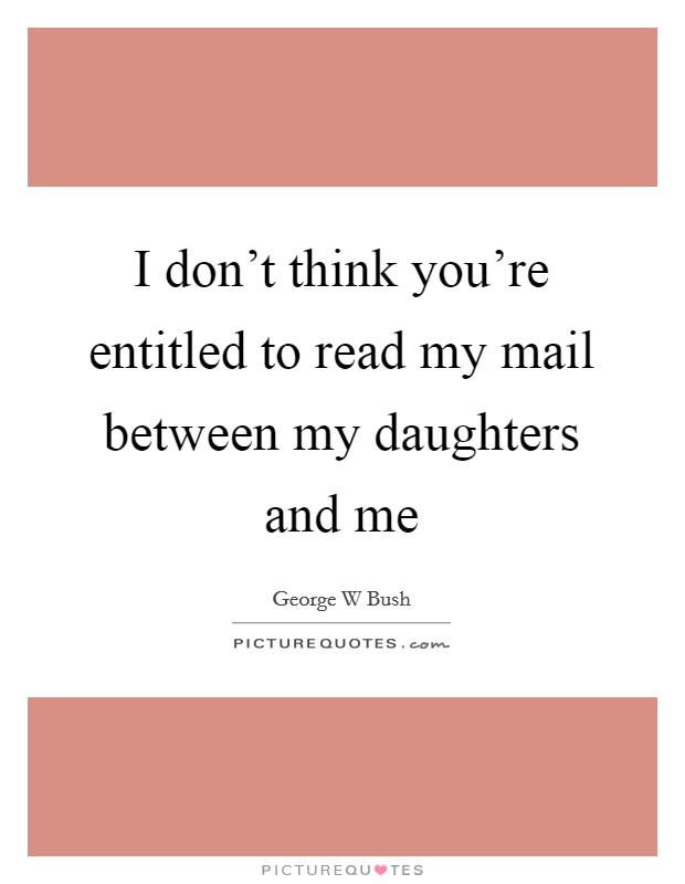 I don't think you're entitled to read my mail between my daughters and me Picture Quote #1