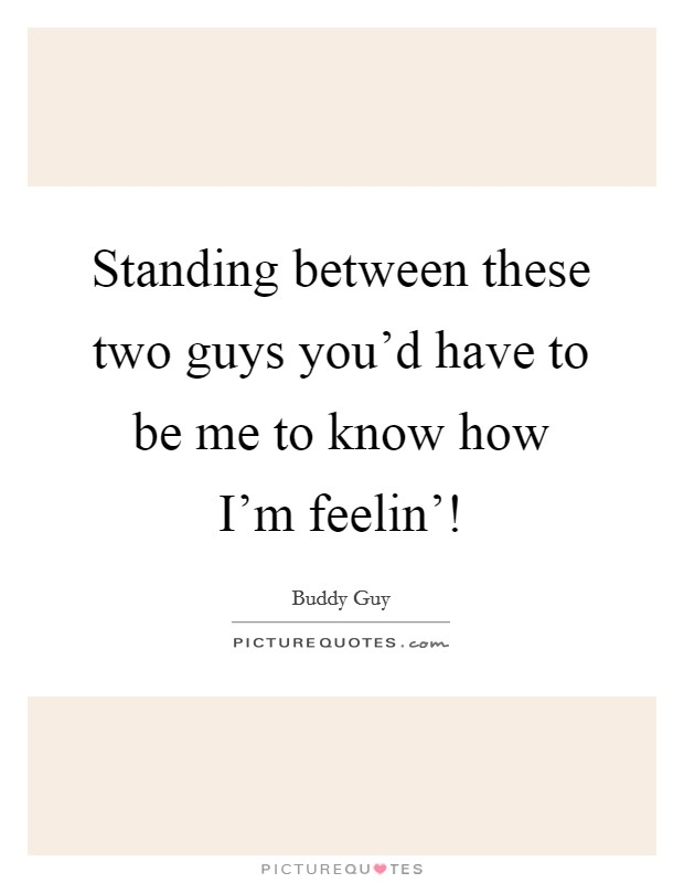 Standing between these two guys you'd have to be me to know how I'm feelin'! Picture Quote #1