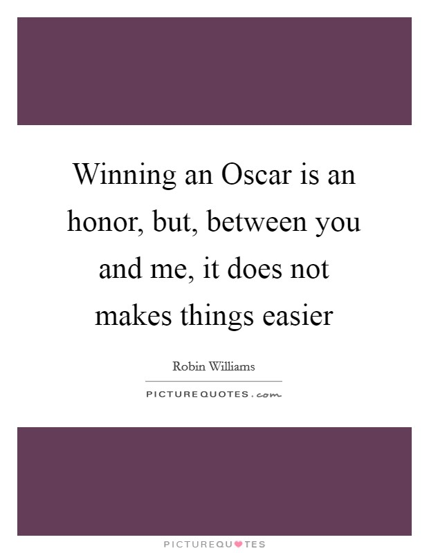 Winning an Oscar is an honor, but, between you and me, it does not makes things easier Picture Quote #1