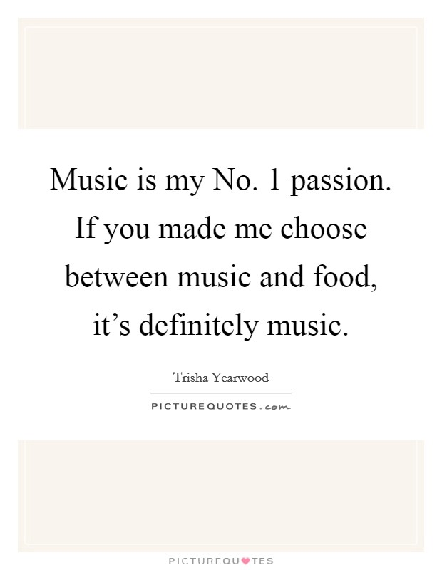 Music is my No. 1 passion. If you made me choose between music and food, it's definitely music Picture Quote #1