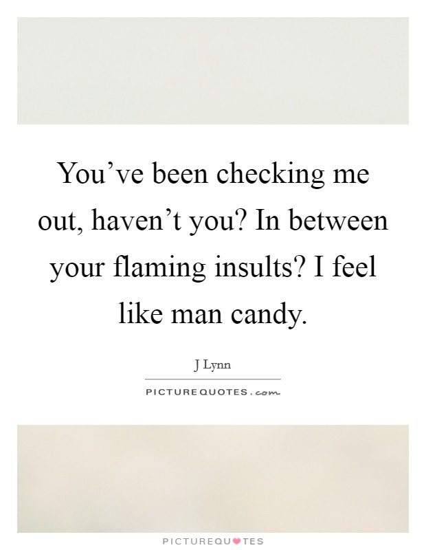 You've been checking me out, haven't you? In between your flaming insults? I feel like man candy Picture Quote #1