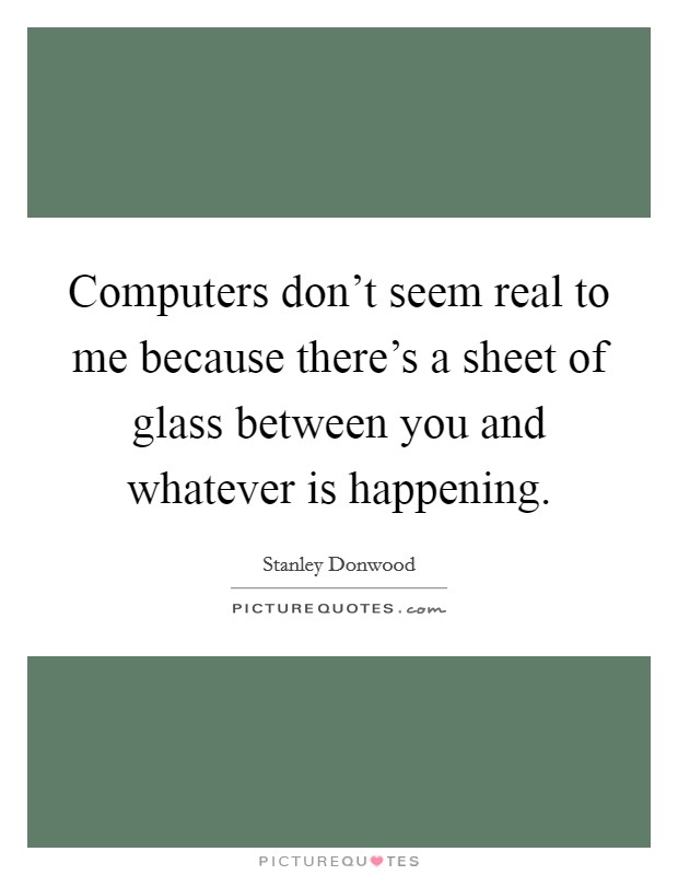 Computers don't seem real to me because there's a sheet of glass between you and whatever is happening Picture Quote #1