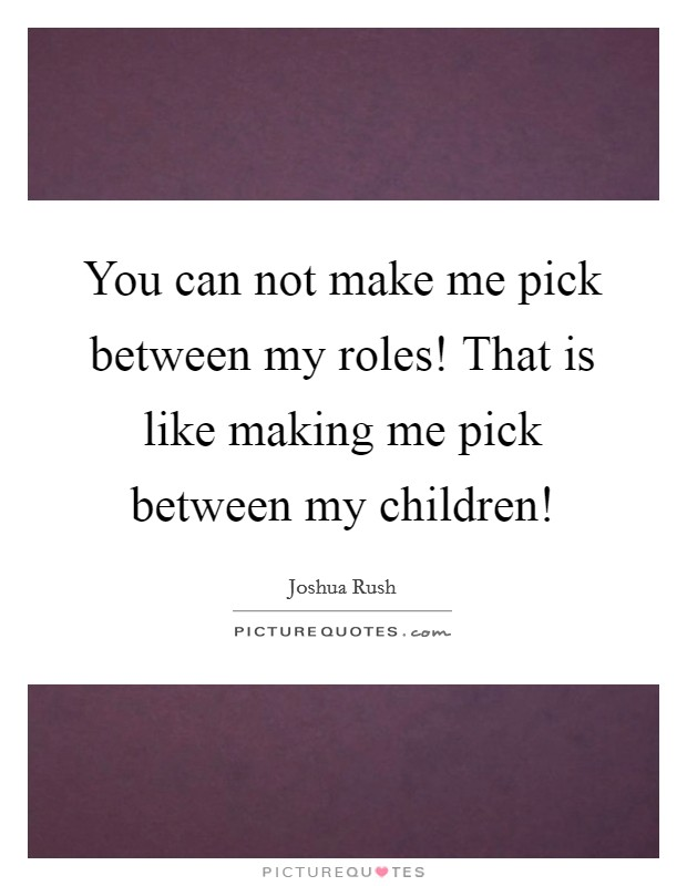 You can not make me pick between my roles! That is like making me pick between my children! Picture Quote #1