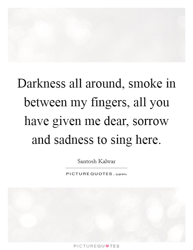 Darkness all around, smoke in between my fingers, all you have given me dear, sorrow and sadness to sing here Picture Quote #1