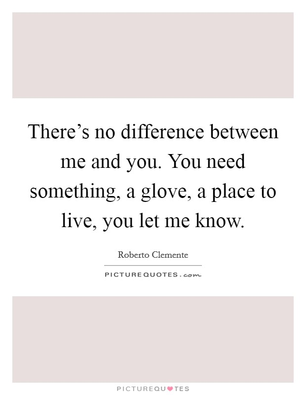 There's no difference between me and you. You need something, a glove, a place to live, you let me know Picture Quote #1