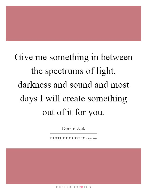Give me something in between the spectrums of light, darkness and sound and most days I will create something out of it for you Picture Quote #1