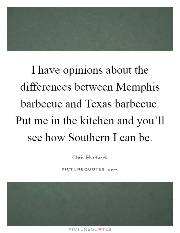 I have opinions about the differences between Memphis barbecue and Texas barbecue. Put me in the kitchen and you'll see how Southern I can be Picture Quote #1