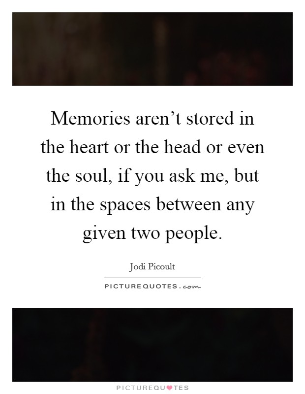 Memories aren't stored in the heart or the head or even the soul, if you ask me, but in the spaces between any given two people Picture Quote #1