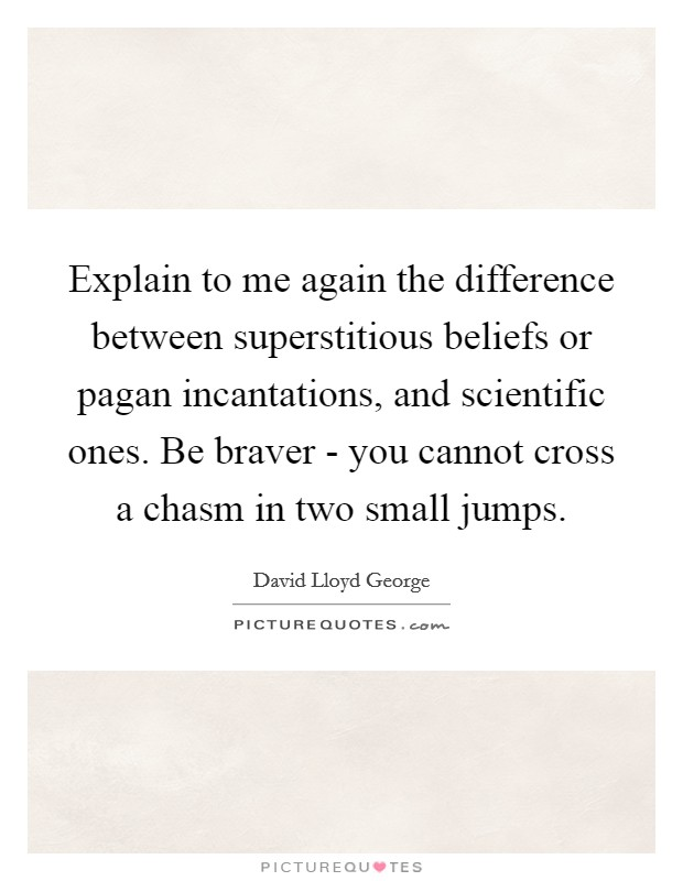 Explain to me again the difference between superstitious beliefs or pagan incantations, and scientific ones. Be braver - you cannot cross a chasm in two small jumps Picture Quote #1