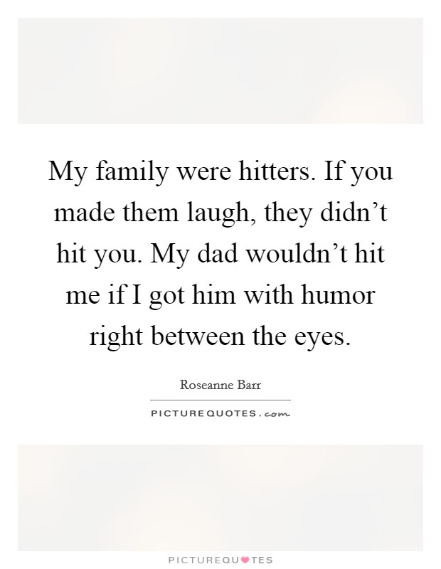 My family were hitters. If you made them laugh, they didn't hit you. My dad wouldn't hit me if I got him with humor right between the eyes Picture Quote #1