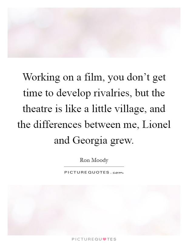 Working on a film, you don't get time to develop rivalries, but the theatre is like a little village, and the differences between me, Lionel and Georgia grew Picture Quote #1