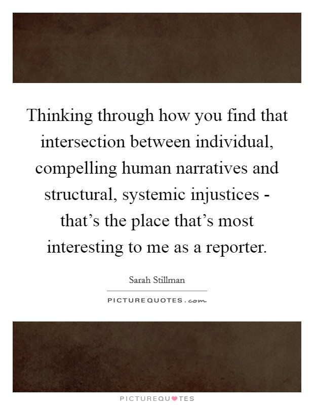 Thinking through how you find that intersection between individual, compelling human narratives and structural, systemic injustices - that's the place that's most interesting to me as a reporter Picture Quote #1