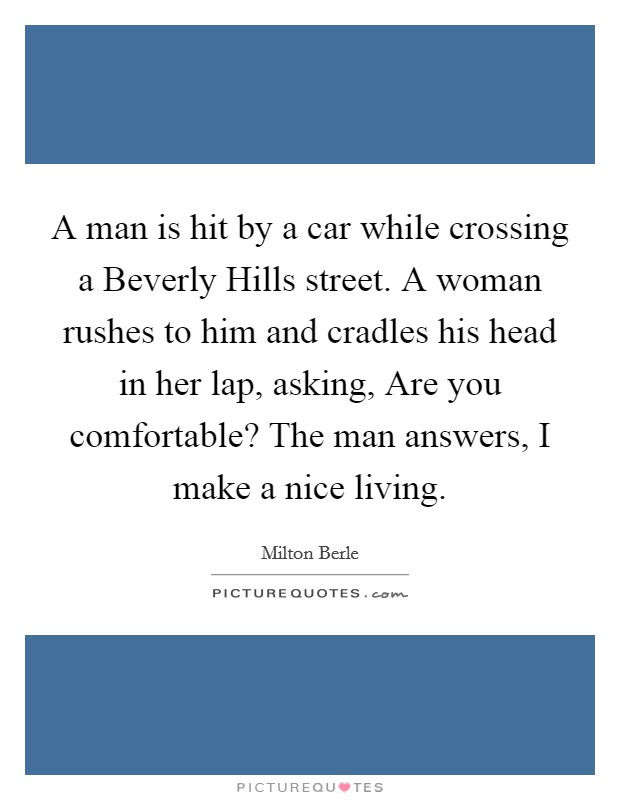 A man is hit by a car while crossing a Beverly Hills street. A woman rushes to him and cradles his head in her lap, asking, Are you comfortable? The man answers, I make a nice living Picture Quote #1