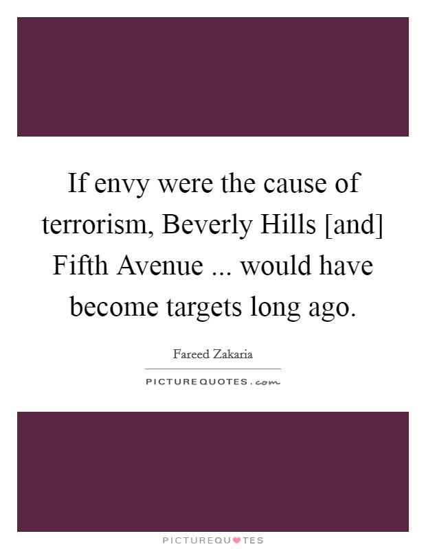 If envy were the cause of terrorism, Beverly Hills [and] Fifth Avenue ... would have become targets long ago Picture Quote #1