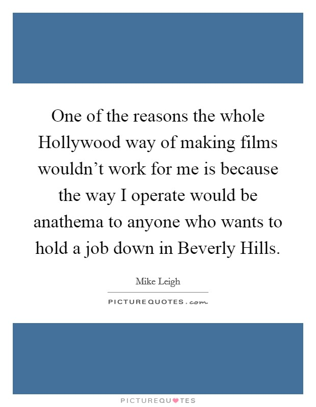 One of the reasons the whole Hollywood way of making films wouldn't work for me is because the way I operate would be anathema to anyone who wants to hold a job down in Beverly Hills Picture Quote #1