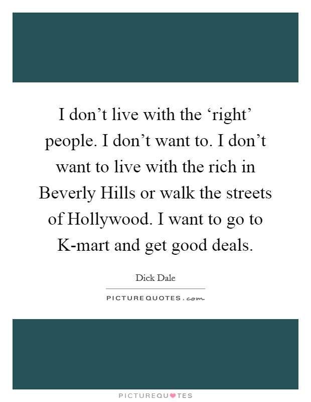 I don't live with the 'right' people. I don't want to. I don't want to live with the rich in Beverly Hills or walk the streets of Hollywood. I want to go to K-mart and get good deals. Picture Quote #1