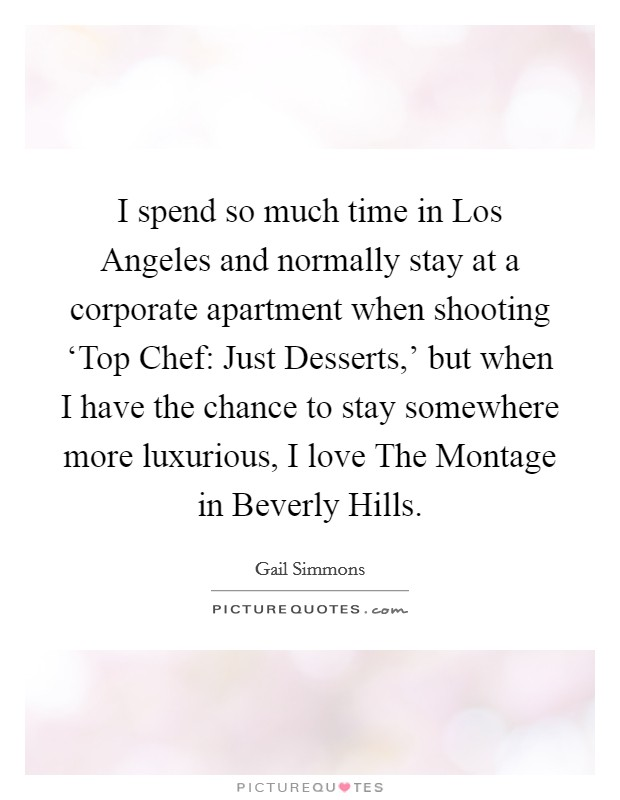 I spend so much time in Los Angeles and normally stay at a corporate apartment when shooting 'Top Chef: Just Desserts,' but when I have the chance to stay somewhere more luxurious, I love The Montage in Beverly Hills Picture Quote #1