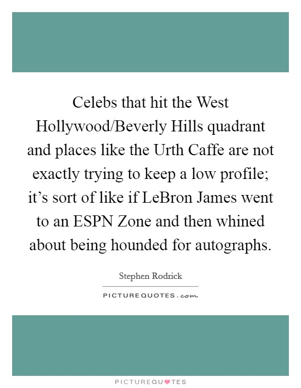 Celebs that hit the West Hollywood/Beverly Hills quadrant and places like the Urth Caffe are not exactly trying to keep a low profile; it's sort of like if LeBron James went to an ESPN Zone and then whined about being hounded for autographs Picture Quote #1