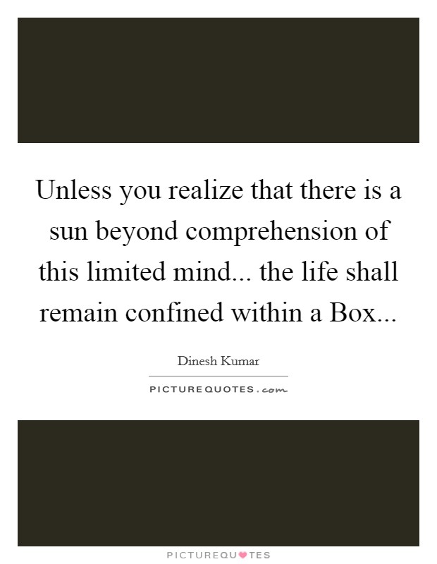 Unless you realize that there is a sun beyond comprehension of this limited mind... the life shall remain confined within a Box Picture Quote #1