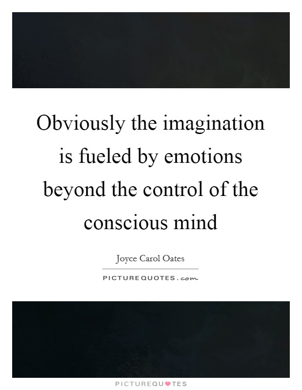 Obviously the imagination is fueled by emotions beyond the control of the conscious mind Picture Quote #1