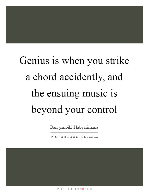 Genius is when you strike a chord accidently, and the ensuing music is beyond your control Picture Quote #1