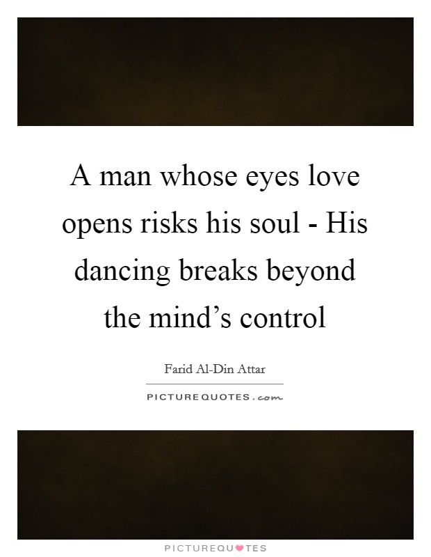A man whose eyes love opens risks his soul - His dancing breaks beyond the mind's control Picture Quote #1