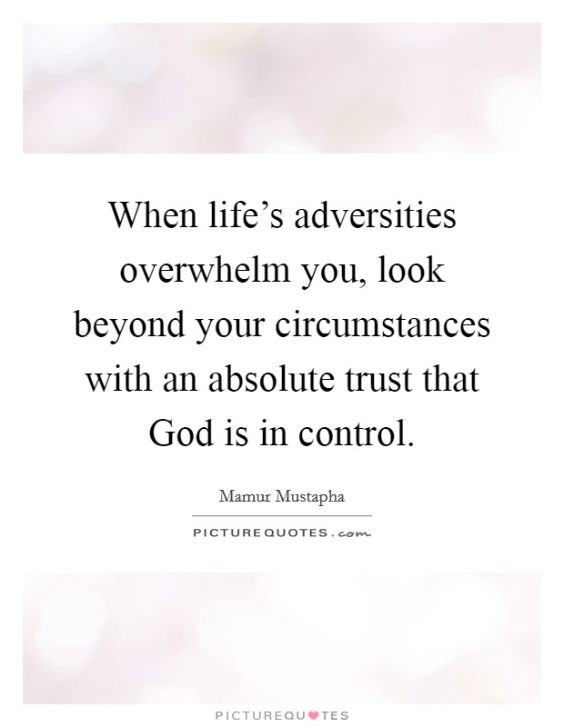 When life's adversities overwhelm you, look beyond your circumstances with an absolute trust that God is in control Picture Quote #1