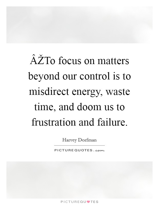 ÂŽTo focus on matters beyond our control is to misdirect energy, waste time, and doom us to frustration and failure Picture Quote #1