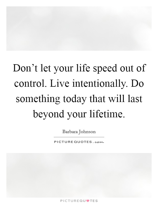 Don't let your life speed out of control. Live intentionally. Do something today that will last beyond your lifetime Picture Quote #1