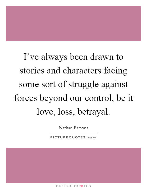 I've always been drawn to stories and characters facing some sort of struggle against forces beyond our control, be it love, loss, betrayal Picture Quote #1