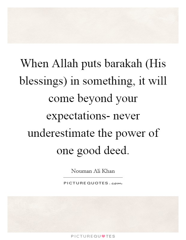 When Allah puts barakah (His blessings) in something, it will come beyond your expectations- never underestimate the power of one good deed Picture Quote #1