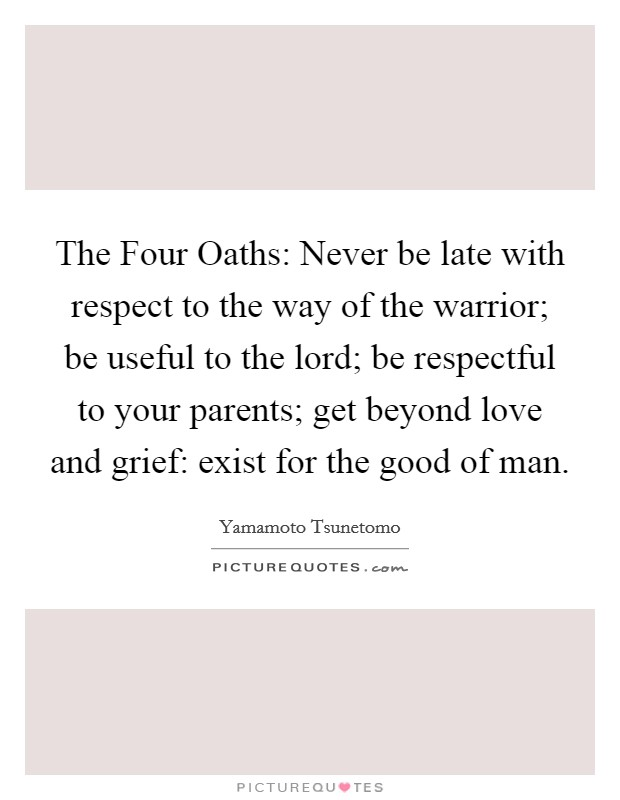 The Four Oaths: Never be late with respect to the way of the warrior; be useful to the lord; be respectful to your parents; get beyond love and grief: exist for the good of man Picture Quote #1
