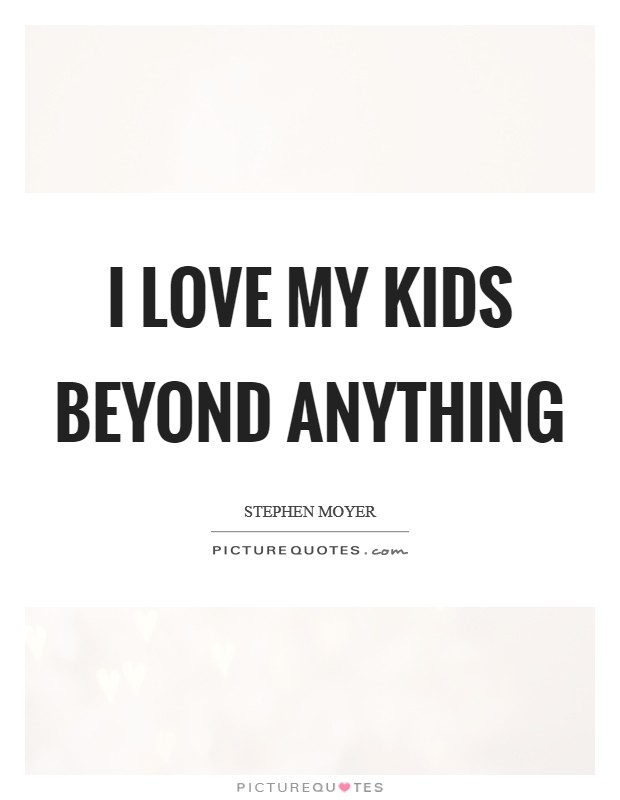 I love my kids beyond anything Picture Quote #1