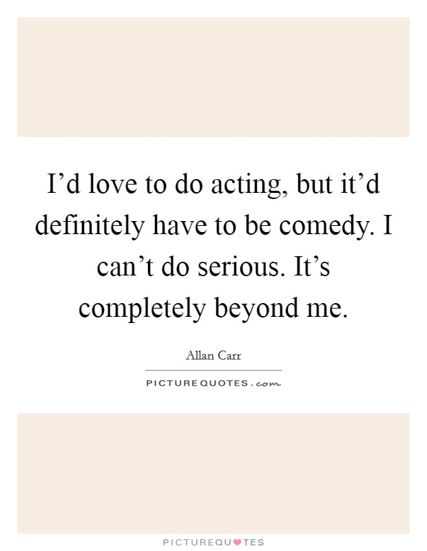 I'd love to do acting, but it'd definitely have to be comedy. I can't do serious. It's completely beyond me Picture Quote #1