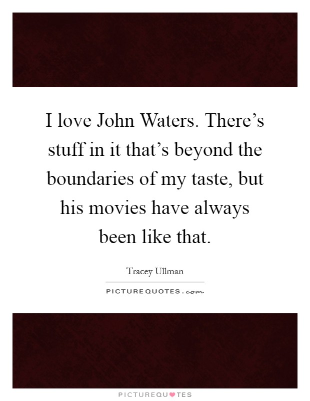 I love John Waters. There's stuff in it that's beyond the boundaries of my taste, but his movies have always been like that Picture Quote #1