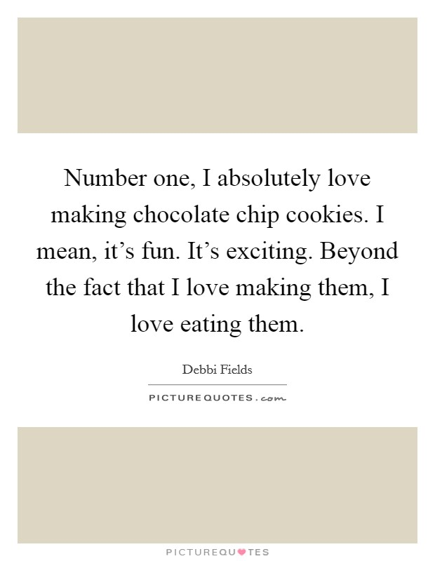 Number one, I absolutely love making chocolate chip cookies. I mean, it's fun. It's exciting. Beyond the fact that I love making them, I love eating them Picture Quote #1