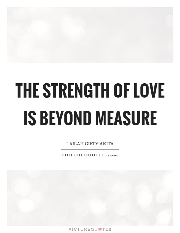 The strength of love is beyond measure Picture Quote #1