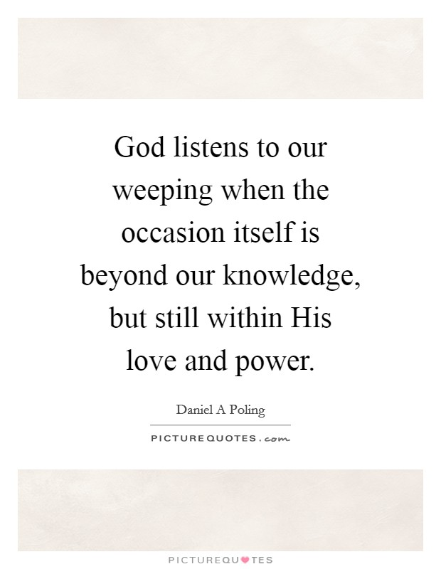 God listens to our weeping when the occasion itself is beyond our knowledge, but still within His love and power Picture Quote #1