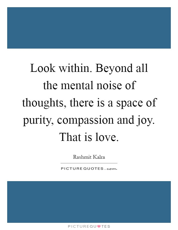 Look within. Beyond all the mental noise of thoughts, there is a space of purity, compassion and joy. That is love Picture Quote #1