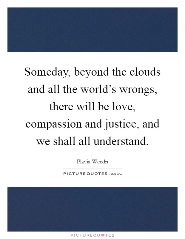 Someday, beyond the clouds and all the world's wrongs, there will be love, compassion and justice, and we shall all understand Picture Quote #1