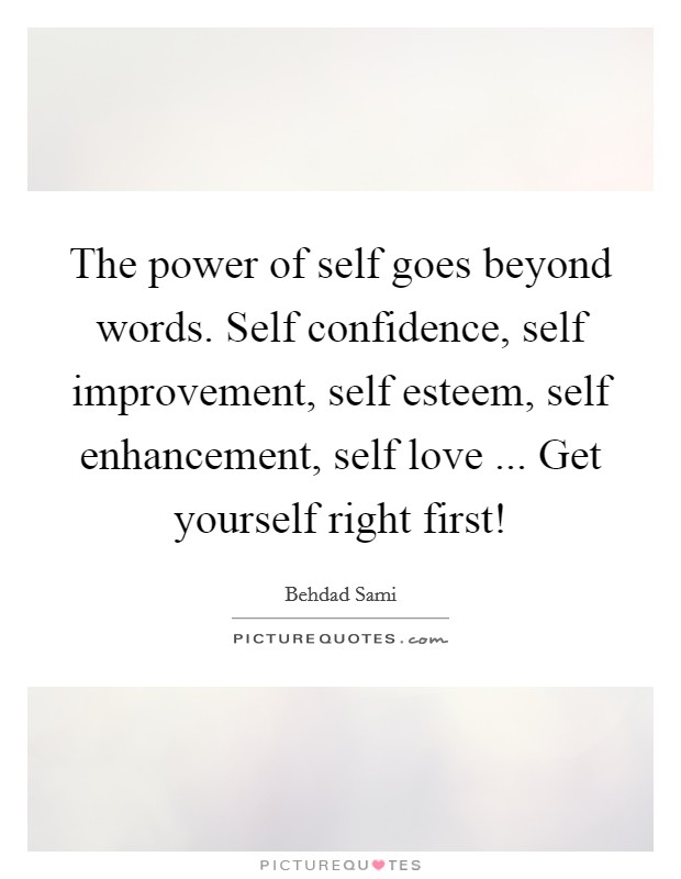 The power of self goes beyond words. Self confidence, self improvement, self esteem, self enhancement, self love ... Get yourself right first! Picture Quote #1