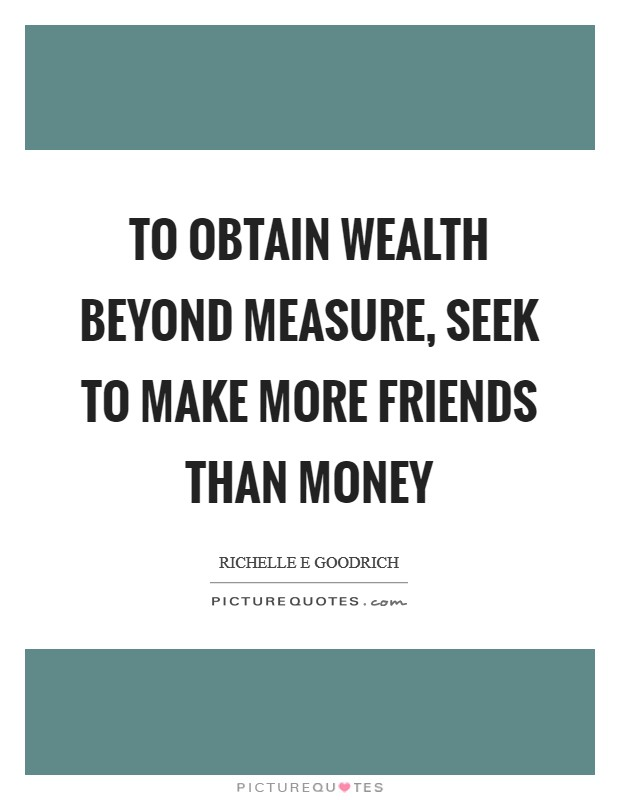 To obtain wealth beyond measure, seek to make more friends than money Picture Quote #1