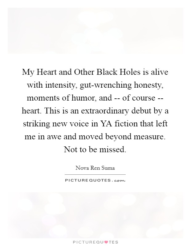 My Heart and Other Black Holes is alive with intensity, gut-wrenching honesty, moments of humor, and -- of course -- heart. This is an extraordinary debut by a striking new voice in YA fiction that left me in awe and moved beyond measure. Not to be missed Picture Quote #1