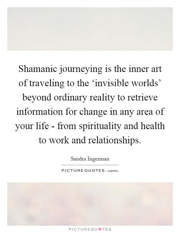 Shamanic journeying is the inner art of traveling to the 'invisible worlds' beyond ordinary reality to retrieve information for change in any area of your life - from spirituality and health to work and relationships Picture Quote #1