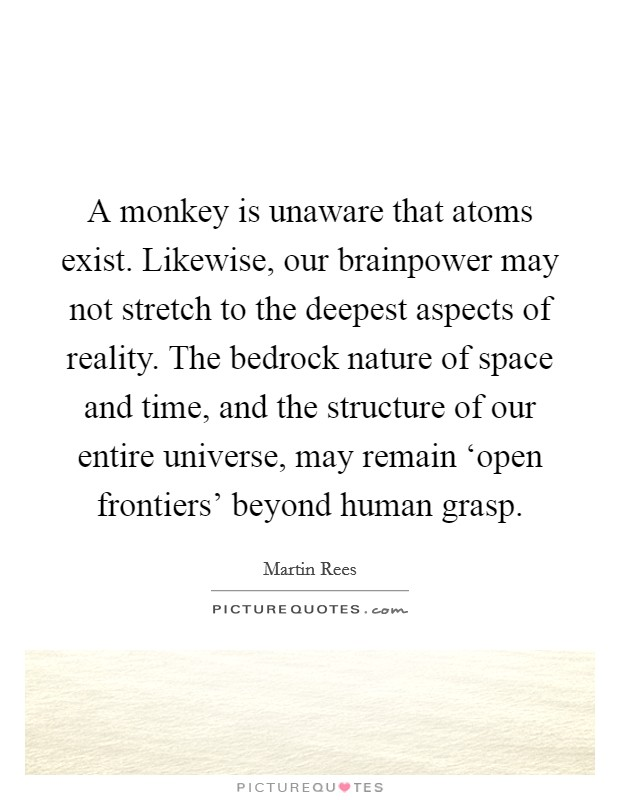A monkey is unaware that atoms exist. Likewise, our brainpower may not stretch to the deepest aspects of reality. The bedrock nature of space and time, and the structure of our entire universe, may remain 'open frontiers' beyond human grasp Picture Quote #1