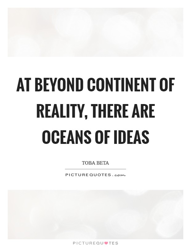At beyond continent of reality, there are oceans of ideas Picture Quote #1